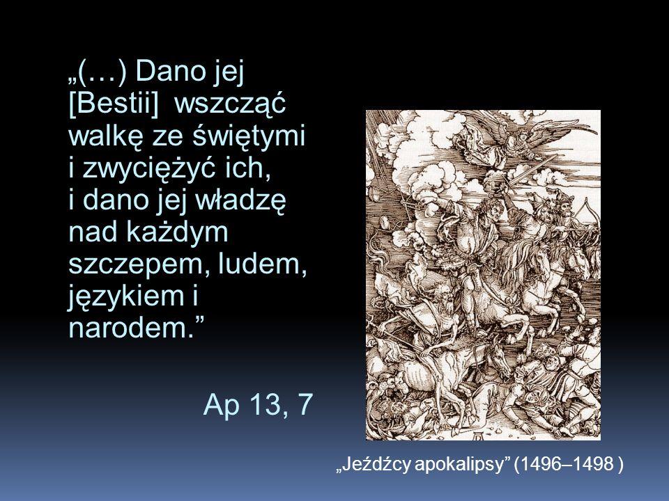 """""""(…) Dano jej [Bestii] wszcząć walkę ze świętymi i zwyciężyć ich, i dano jej władzę nad każdym szczepem, ludem, językiem i narodem. Ap 13, 7"""